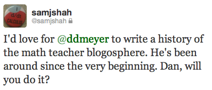 I'd love for @ddmeyer to write a history of the math teacher blogosphere. He's been around since the very beginning. Dan, will you do it?